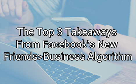 The Top 3 Takeaways From Facebook's New Friends>Business Algorithm