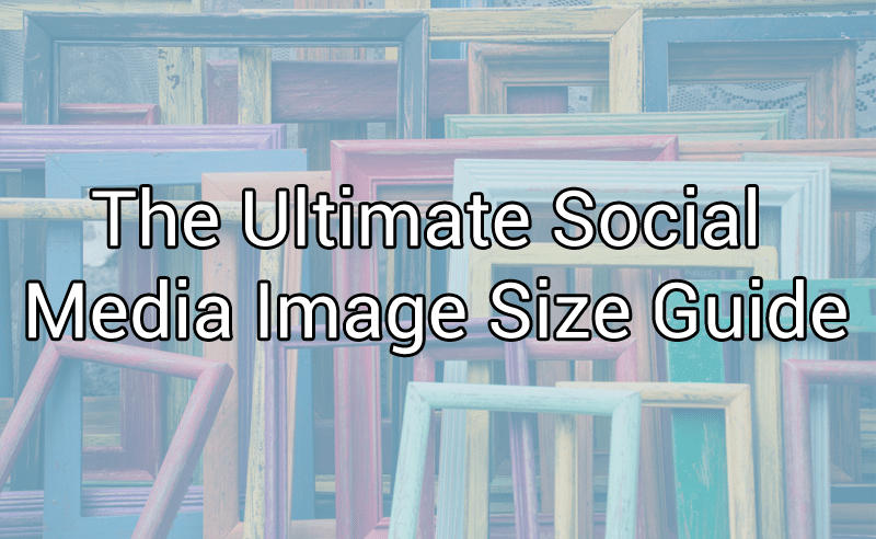 The Ultimate Social Media Image Size Guide [Infographic]