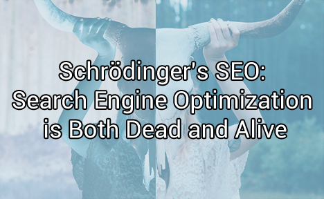 Schrödinger's SEO: Search Engine Optimization is Both Dead and Alive