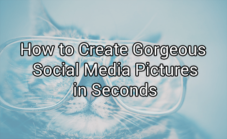 How to Create Gorgeous Social Media Pictures in Seconds