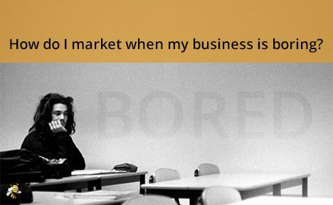 How Do I Market When My Business is Boring?