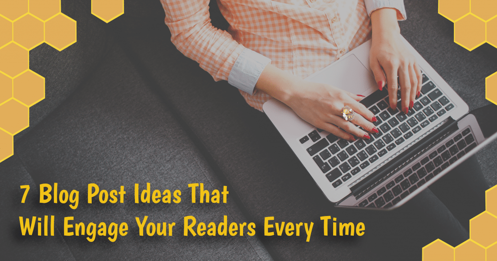 7 Blog Post Ideas That Will Engage Your Readers Every Time